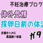 "<span class=""title"">体外受精の採卵日前の体温ガタガタ!体温高い!</span>"